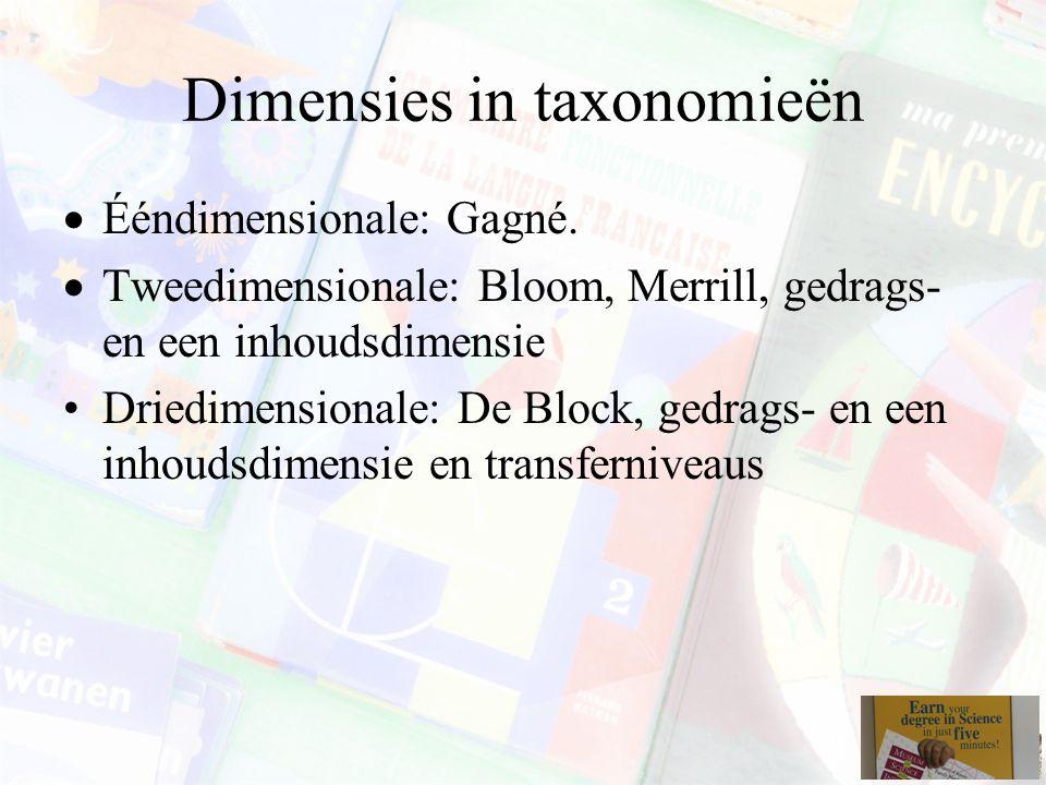 Dimensies in taxonomieën  Ééndimensionale: Gagné.  Tweedimensionale: Bloom, Merrill, gedrags- en een inhoudsdimensie Driedimensionale: De Block, ged