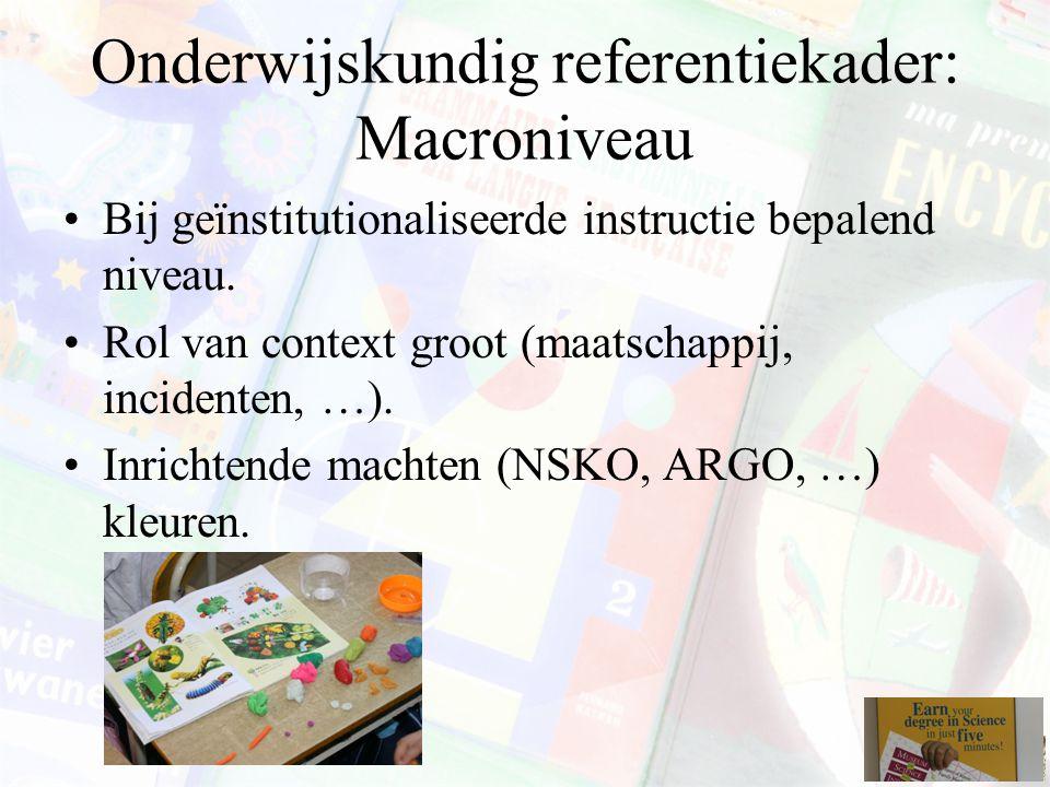 Onderwijskundig referentiekader: Macroniveau Bij geïnstitutionaliseerde instructie bepalend niveau. Rol van context groot (maatschappij, incidenten, …