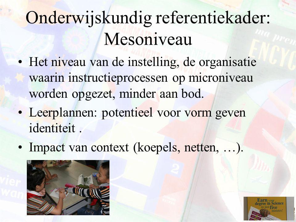 Onderwijskundig referentiekader: Mesoniveau Het niveau van de instelling, de organisatie waarin instructieprocessen op microniveau worden opgezet, min