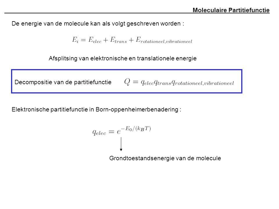 Moleculaire Partitiefunctie De energie van de molecule kan als volgt geschreven worden : Afsplitsing van elektronische en translationele energie Decompositie van de partitiefunctie Elektronische partitiefunctie in Born-oppenheimerbenadering : Grondtoestandsenergie van de molecule