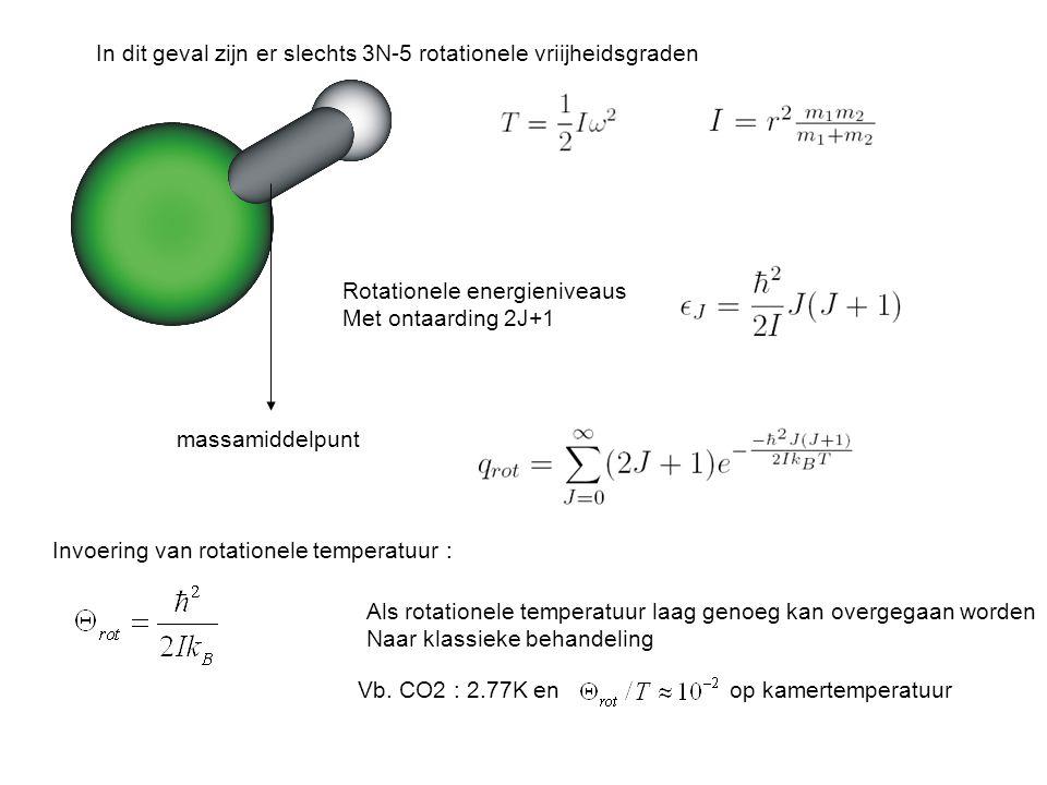 massamiddelpunt Rotationele energieniveaus Met ontaarding 2J+1 In dit geval zijn er slechts 3N-5 rotationele vriijheidsgraden Invoering van rotationele temperatuur : Als rotationele temperatuur laag genoeg kan overgegaan worden Naar klassieke behandeling Vb.
