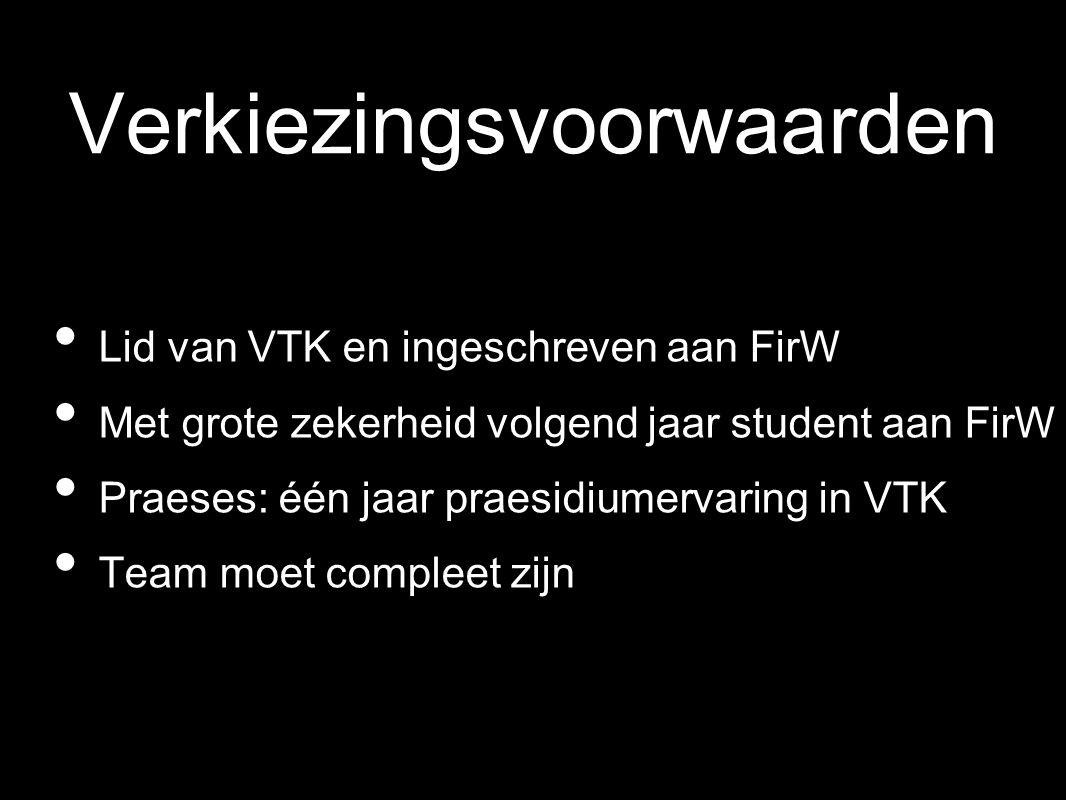 Verkiezingsvoorwaarden Lid van VTK en ingeschreven aan FirW Met grote zekerheid volgend jaar student aan FirW Praeses: één jaar praesidiumervaring in VTK Team moet compleet zijn