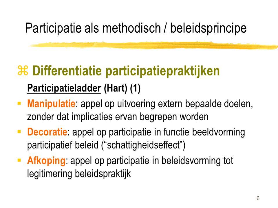 6 Participatie als methodisch / beleidsprincipe z Differentiatie participatiepraktijken Participatieladder (Hart) (1)  Manipulatie : appel op uitvoering extern bepaalde doelen, zonder dat implicaties ervan begrepen worden  Decoratie : appel op participatie in functie beeldvorming participatief beleid ( schattigheidseffect )  Afkoping : appel op participatie in beleidsvorming tot legitimering beleidspraktijk