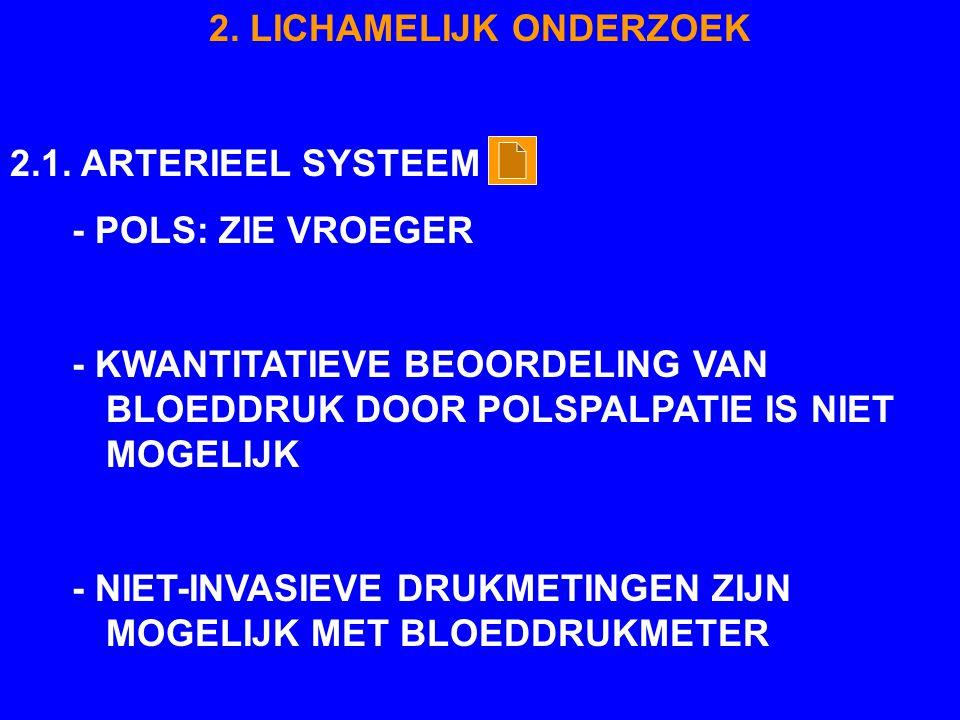 2. LICHAMELIJK ONDERZOEK 2.1. ARTERIEEL SYSTEEM - POLS: ZIE VROEGER - KWANTITATIEVE BEOORDELING VAN BLOEDDRUK DOOR POLSPALPATIE IS NIET MOGELIJK - NIE