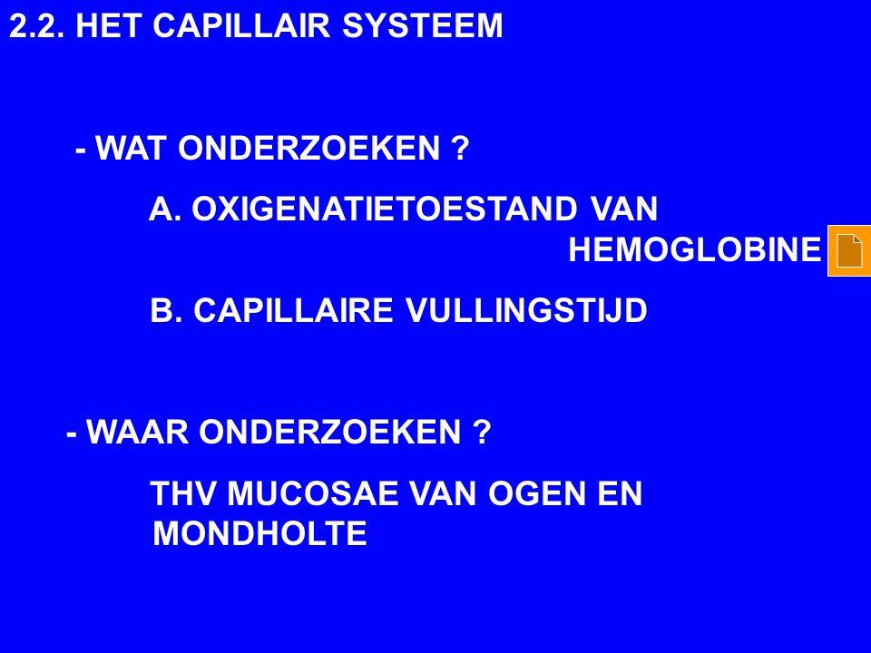 2.2. HET CAPILLAIR SYSTEEM - WAT ONDERZOEKEN ? A. OXIGENATIETOESTAND VAN HEMOGLOBINE B. CAPILLAIRE VULLINGSTIJD - WAAR ONDERZOEKEN ? THV MUCOSAE VAN O