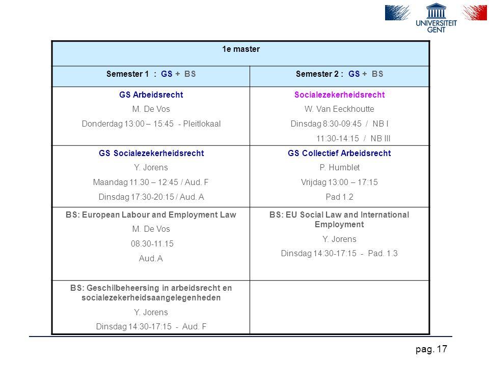 1e master Semester 1 : GS + BSSemester 2 : GS + BS GS Arbeidsrecht M. De Vos Donderdag 13:00 – 15:45 - Pleitlokaal Socialezekerheidsrecht W. Van Eeckh