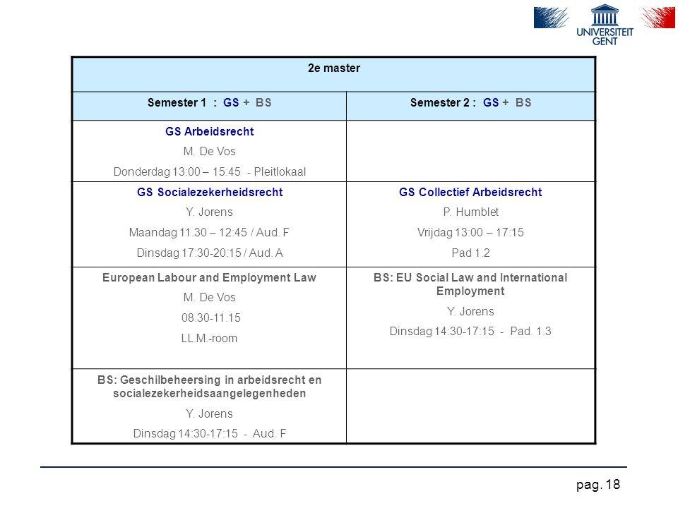 2e master Semester 1 : GS + BSSemester 2 : GS + BS GS Arbeidsrecht M. De Vos Donderdag 13:00 – 15:45 - Pleitlokaal GS Socialezekerheidsrecht Y. Jorens