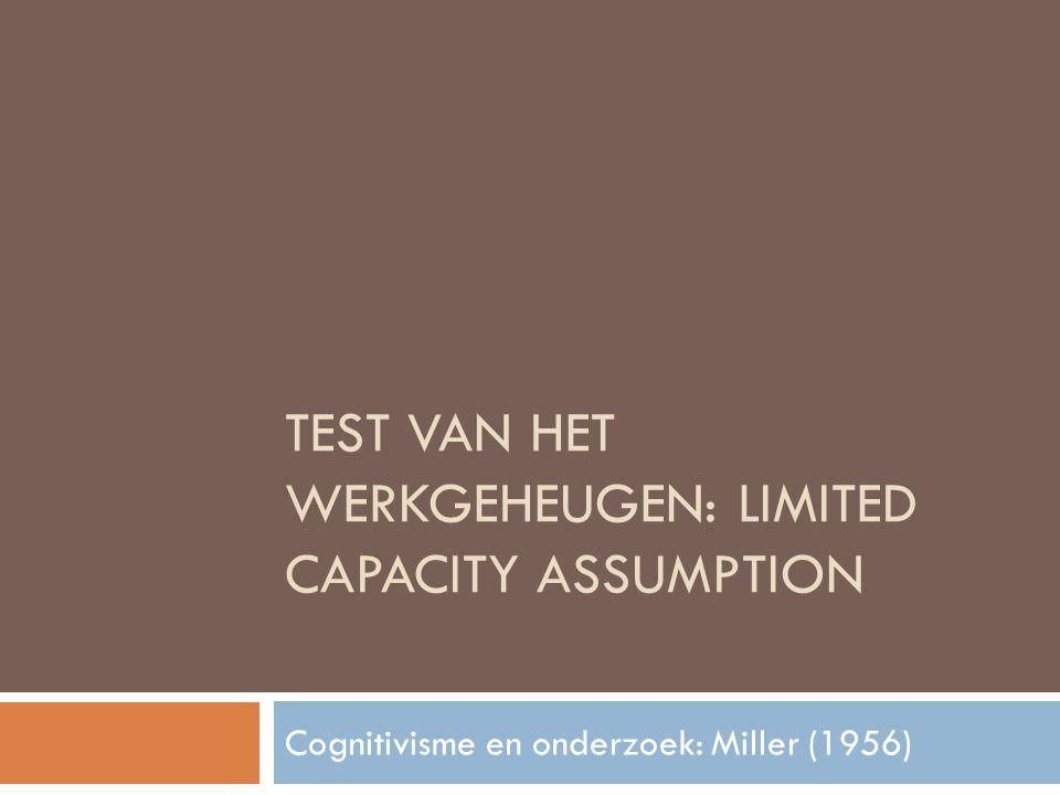 TEST VAN HET WERKGEHEUGEN: LIMITED CAPACITY ASSUMPTION Cognitivisme en onderzoek: Miller (1956)