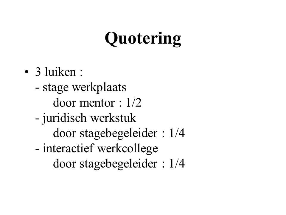 Quotering 3 luiken : - stage werkplaats door mentor : 1/2 - juridisch werkstuk door stagebegeleider : 1/4 - interactief werkcollege door stagebegeleider : 1/4