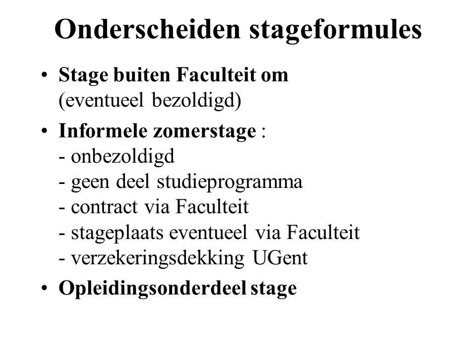 Onderscheiden stageformules Stage buiten Faculteit om (eventueel bezoldigd) Informele zomerstage : - onbezoldigd - geen deel studieprogramma - contract via Faculteit - stageplaats eventueel via Faculteit - verzekeringsdekking UGent Opleidingsonderdeel stage