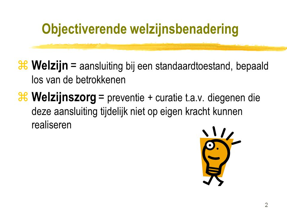 2 Objectiverende welzijnsbenadering z Welzijn = aansluiting bij een standaardtoestand, bepaald los van de betrokkenen z Welzijnszorg = preventie + cur