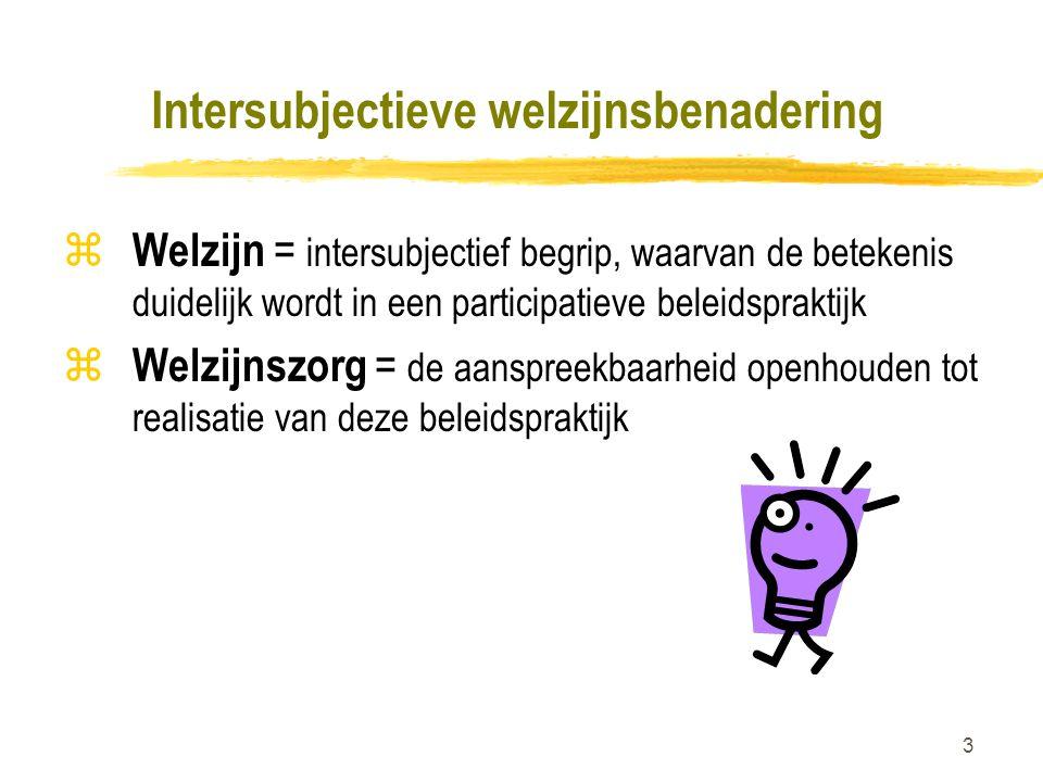3 Intersubjectieve welzijnsbenadering z Welzijn = intersubjectief begrip, waarvan de betekenis duidelijk wordt in een participatieve beleidspraktijk z Welzijnszorg = de aanspreekbaarheid openhouden tot realisatie van deze beleidspraktijk