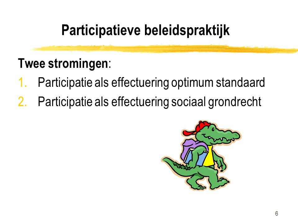6 Participatieve beleidspraktijk Twee stromingen : 1.Participatie als effectuering optimum standaard 2.Participatie als effectuering sociaal grondrecht