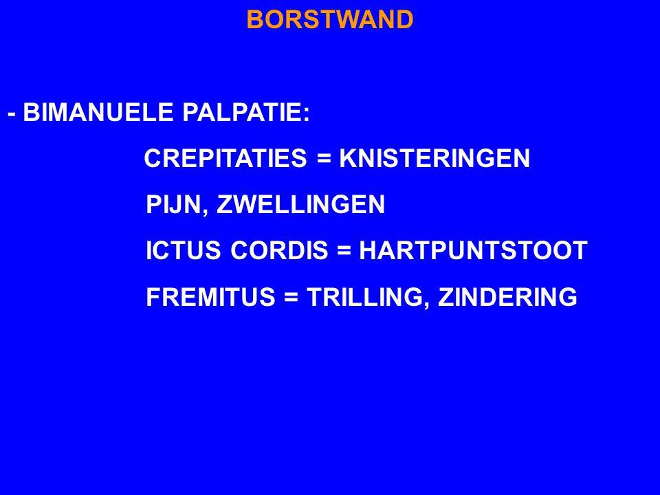 BORSTWAND - BIMANUELE PALPATIE: CREPITATIES = KNISTERINGEN PIJN, ZWELLINGEN ICTUS CORDIS = HARTPUNTSTOOT FREMITUS = TRILLING, ZINDERING