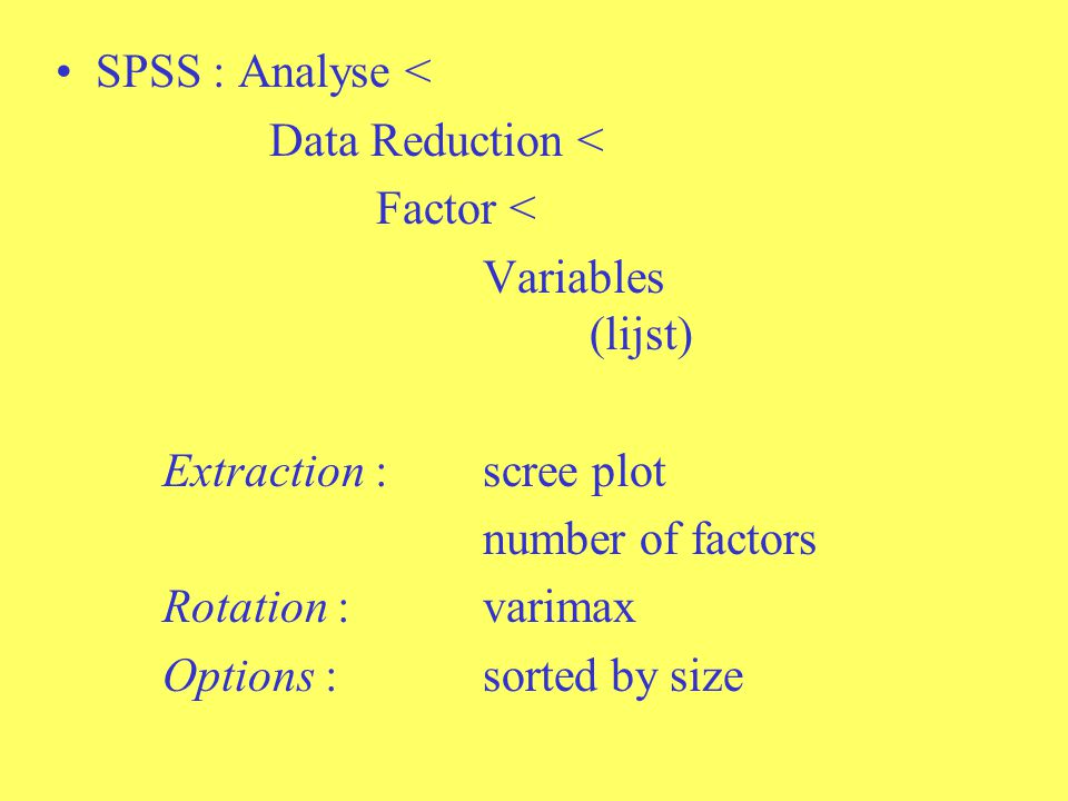 SPSS : Analyse < Data Reduction < Factor < Variables (lijst) Extraction : scree plot number of factors Rotation : varimax Options : sorted by size