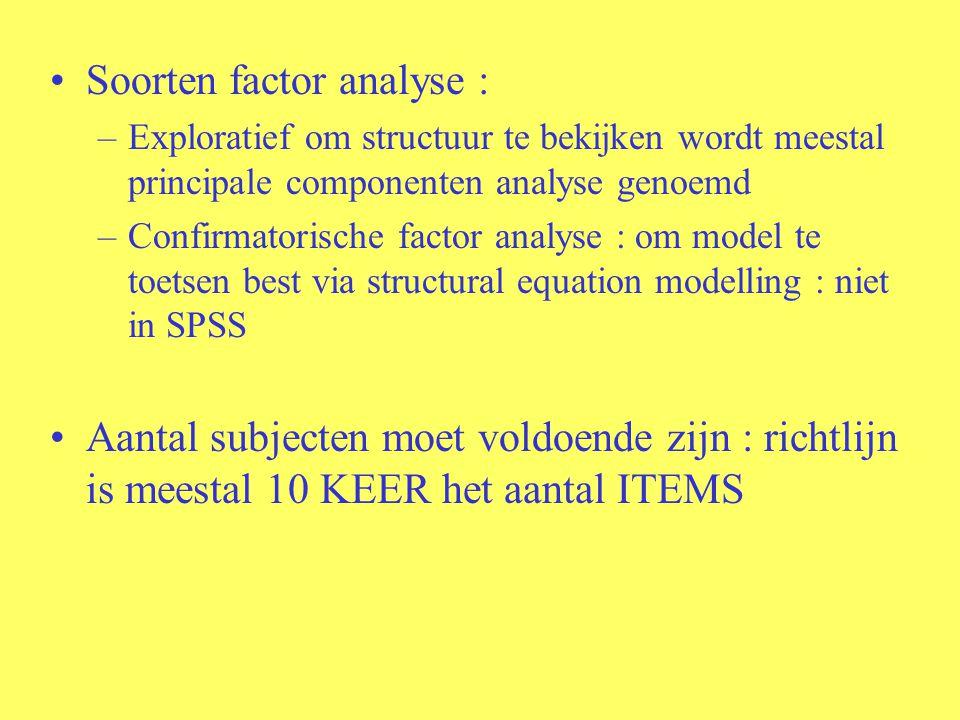 Soorten factor analyse : –Exploratief om structuur te bekijken wordt meestal principale componenten analyse genoemd –Confirmatorische factor analyse : om model te toetsen best via structural equation modelling : niet in SPSS Aantal subjecten moet voldoende zijn : richtlijn is meestal 10 KEER het aantal ITEMS