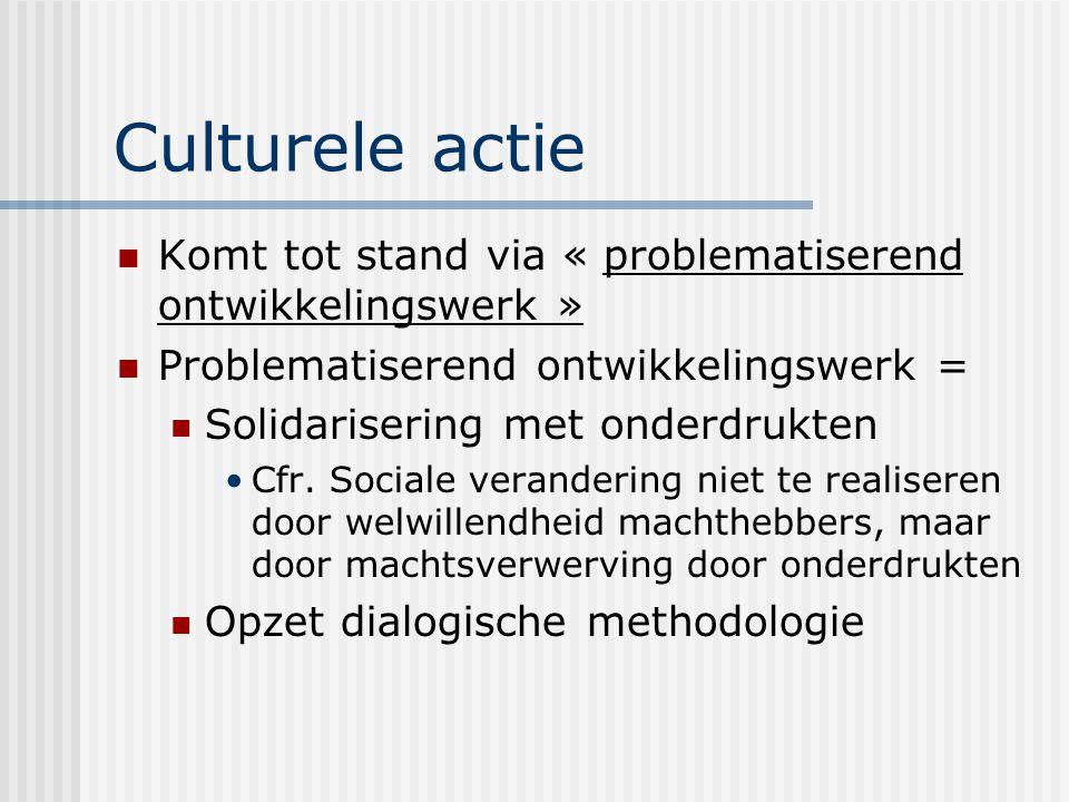 Culturele actie Komt tot stand via « problematiserend ontwikkelingswerk » Problematiserend ontwikkelingswerk = Solidarisering met onderdrukten Cfr. So