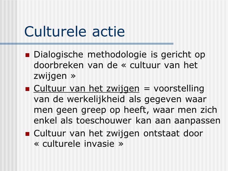 Culturele actie Dialogische methodologie is gericht op doorbreken van de « cultuur van het zwijgen » Cultuur van het zwijgen = voorstelling van de wer