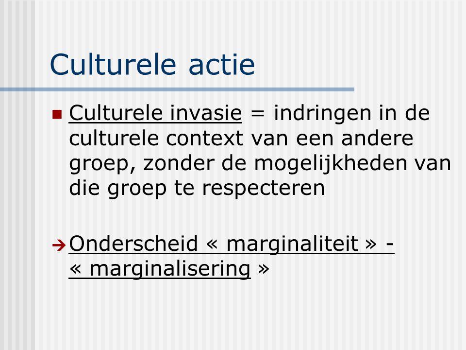 Culturele actie Culturele invasie = indringen in de culturele context van een andere groep, zonder de mogelijkheden van die groep te respecteren  Ond