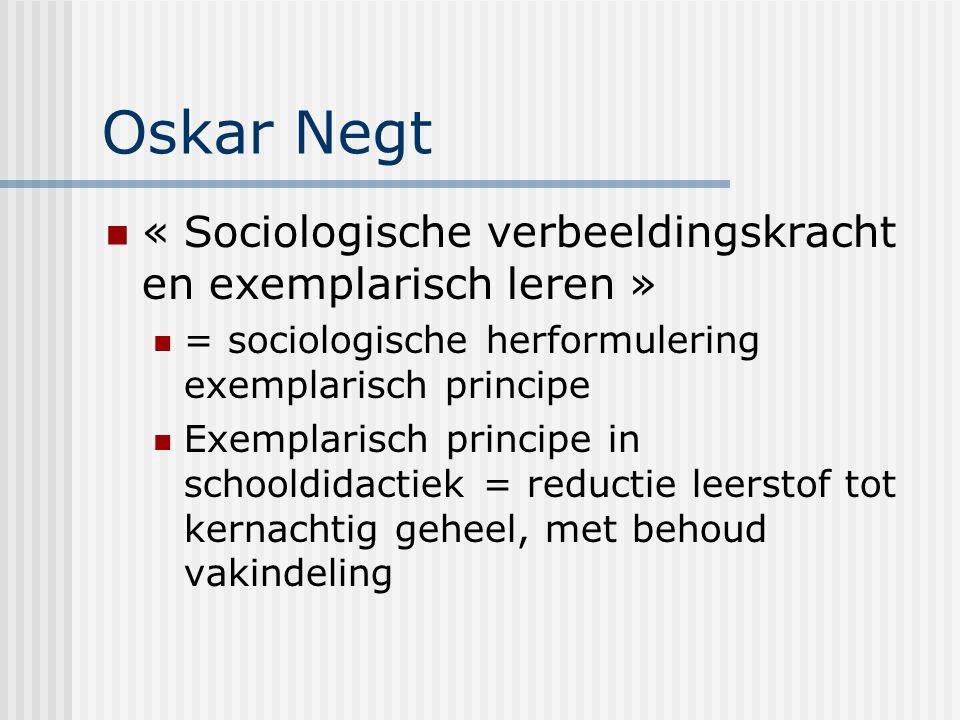 Oskar Negt « Sociologische verbeeldingskracht en exemplarisch leren » = sociologische herformulering exemplarisch principe Exemplarisch principe in sc