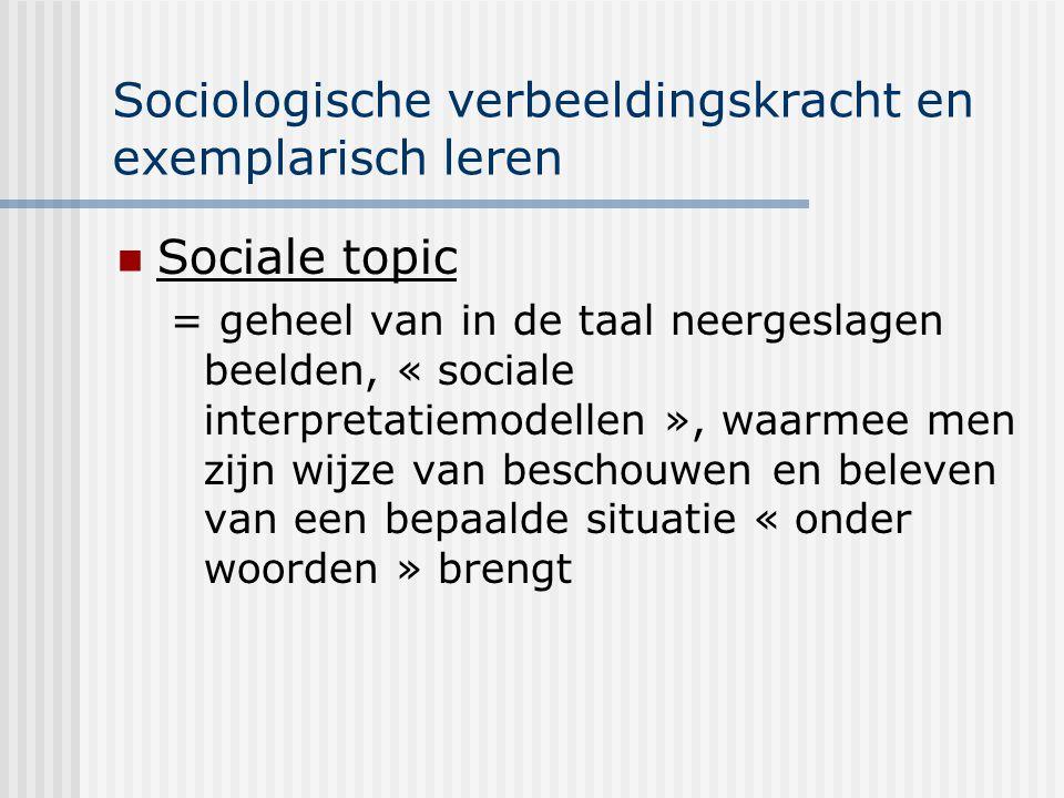 Sociologische verbeeldingskracht en exemplarisch leren Sociale topic = geheel van in de taal neergeslagen beelden, « sociale interpretatiemodellen »,
