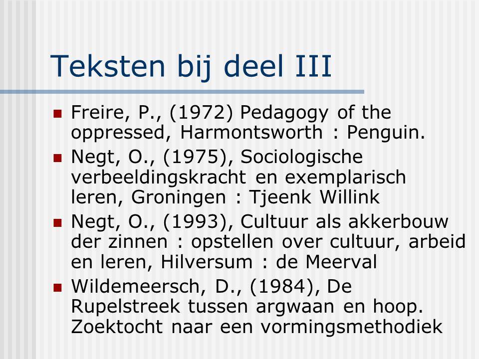 Teksten bij deel III Freire, P., (1972) Pedagogy of the oppressed, Harmontsworth : Penguin. Negt, O., (1975), Sociologische verbeeldingskracht en exem