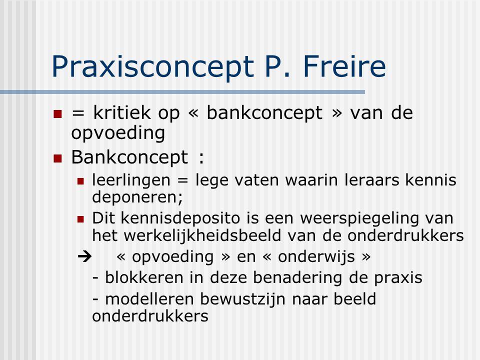 Praxisconcept P. Freire = kritiek op « bankconcept » van de opvoeding Bankconcept : leerlingen = lege vaten waarin leraars kennis deponeren; Dit kenni