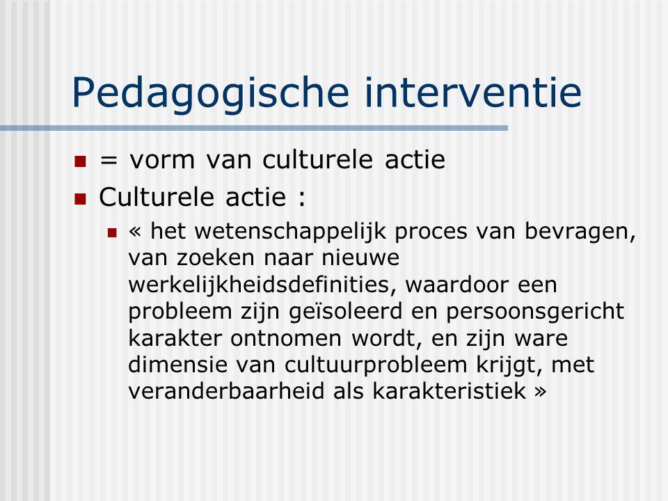 Pedagogische interventie = vorm van culturele actie Culturele actie : « het wetenschappelijk proces van bevragen, van zoeken naar nieuwe werkelijkheid