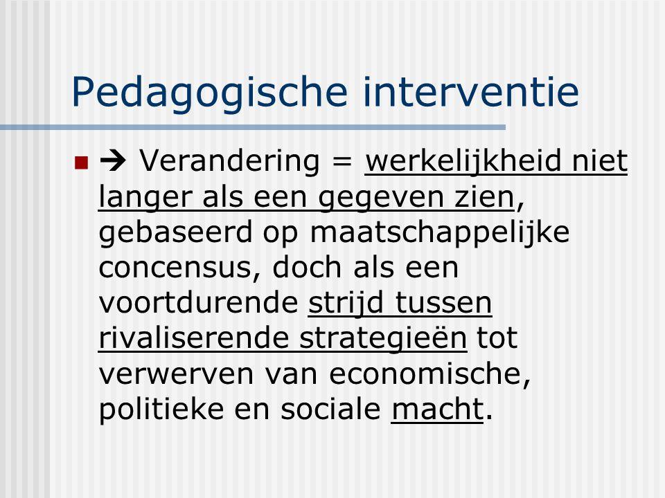 Pedagogische interventie  Verandering = werkelijkheid niet langer als een gegeven zien, gebaseerd op maatschappelijke concensus, doch als een voortdu