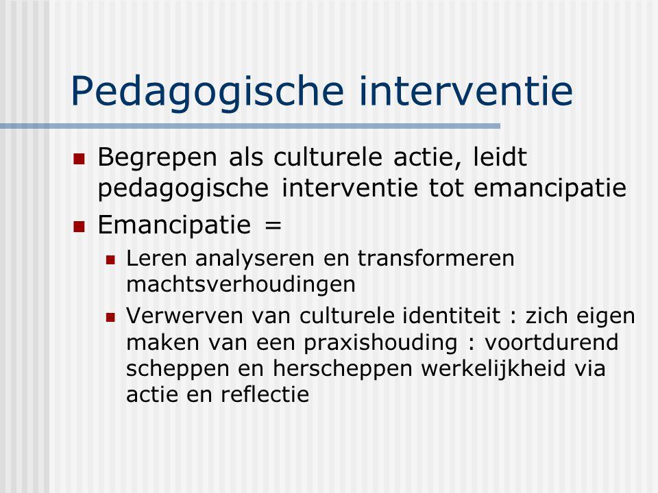 Pedagogische interventie Begrepen als culturele actie, leidt pedagogische interventie tot emancipatie Emancipatie = Leren analyseren en transformeren