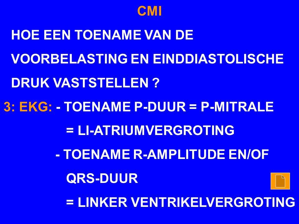 CMI HOE EEN TOENAME VAN DE VOORBELASTING EN EINDDIASTOLISCHE DRUK VASTSTELLEN ? 3: EKG: - TOENAME P-DUUR = P-MITRALE = LI-ATRIUMVERGROTING - TOENAME R