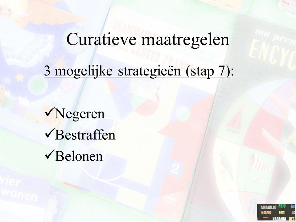 Curatieve maatregelen 3 mogelijke strategieën (stap 7): Negeren Bestraffen Belonen