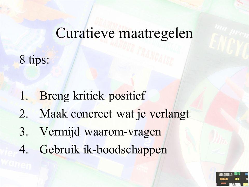 Curatieve maatregelen 8 tips: 1.Breng kritiek positief 2.Maak concreet wat je verlangt 3.Vermijd waarom-vragen 4.Gebruik ik-boodschappen