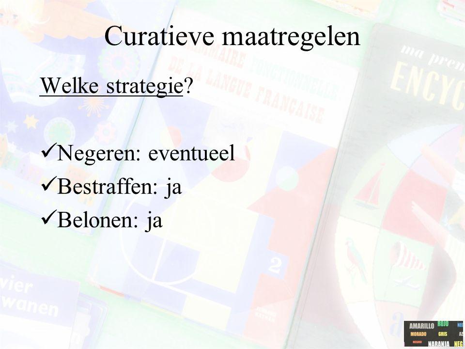 Curatieve maatregelen Welke strategie? Negeren: eventueel Bestraffen: ja Belonen: ja