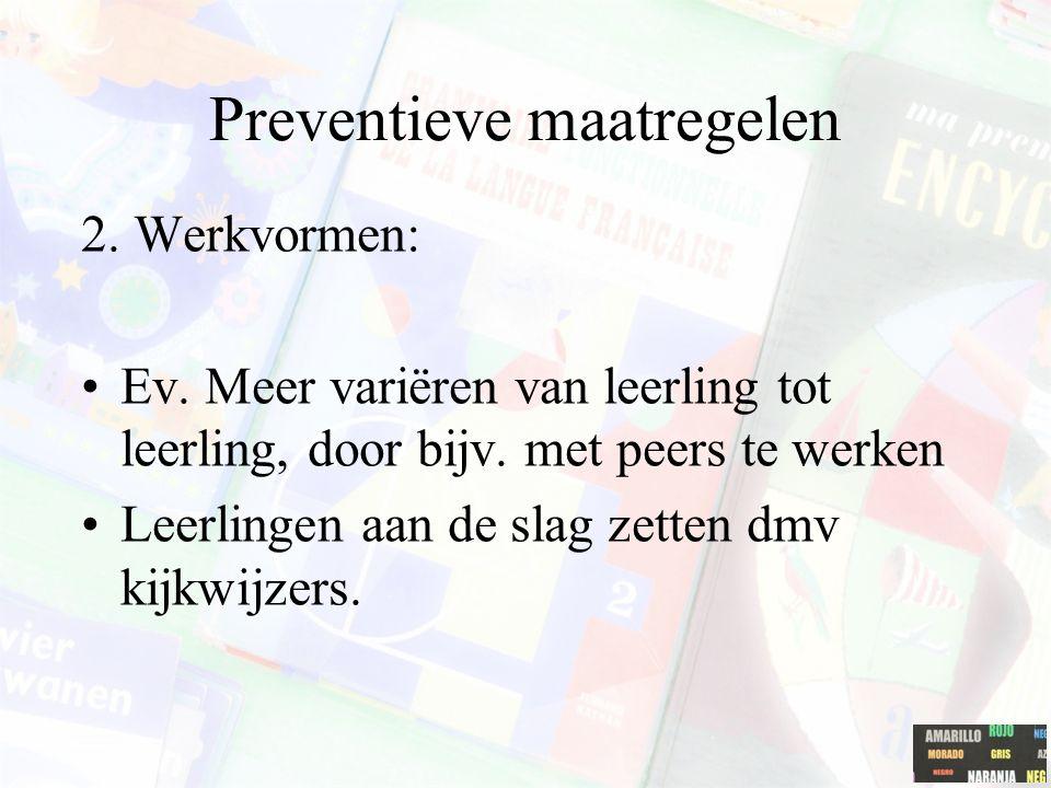Preventieve maatregelen 2. Werkvormen: Ev. Meer variëren van leerling tot leerling, door bijv. met peers te werken Leerlingen aan de slag zetten dmv k