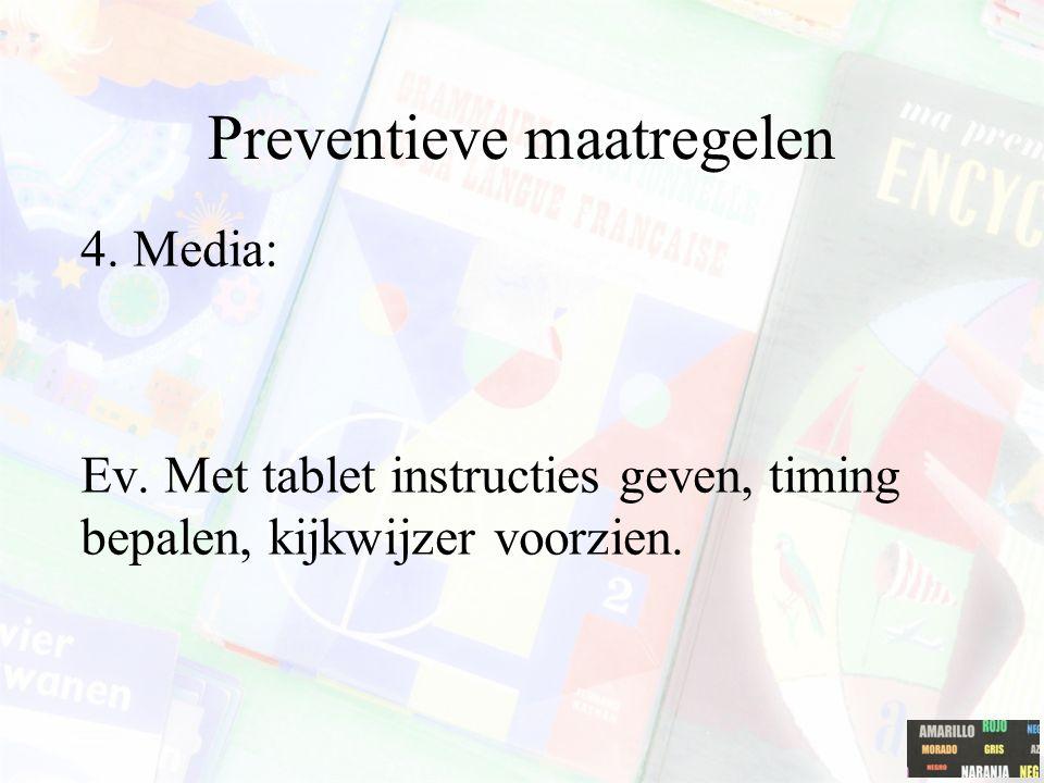 Preventieve maatregelen 4. Media: Ev. Met tablet instructies geven, timing bepalen, kijkwijzer voorzien.
