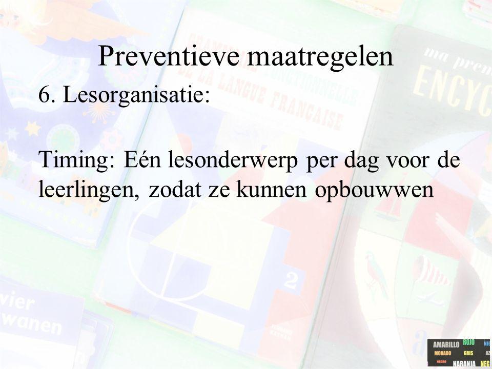 Preventieve maatregelen 6. Lesorganisatie: Timing: Eén lesonderwerp per dag voor de leerlingen, zodat ze kunnen opbouwwen