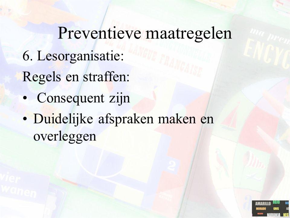 Preventieve maatregelen 6. Lesorganisatie: Regels en straffen: Consequent zijn Duidelijke afspraken maken en overleggen