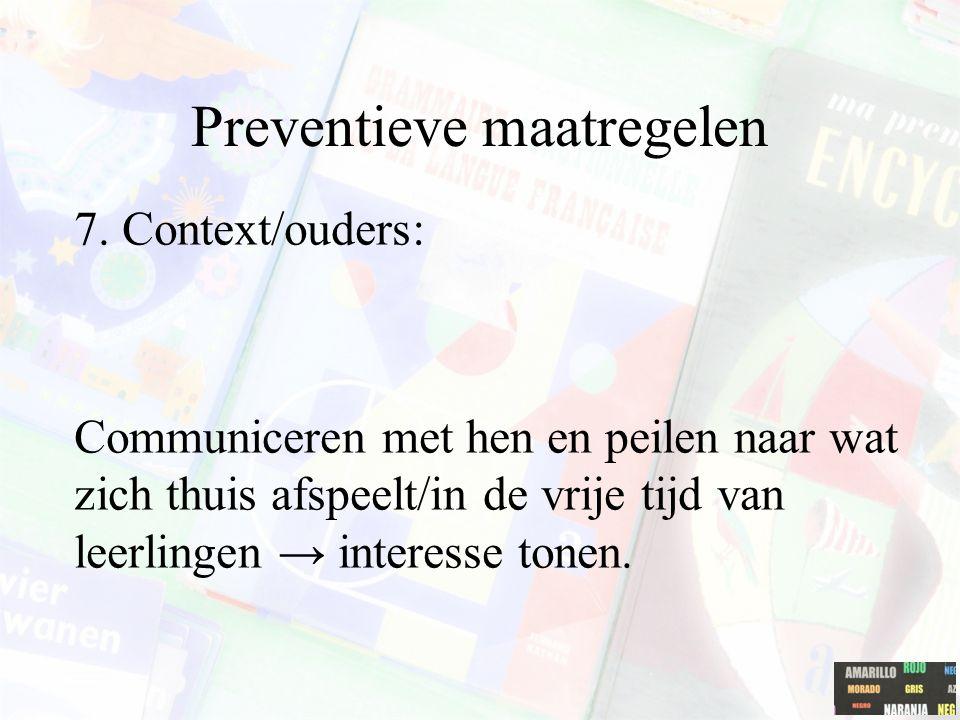 Preventieve maatregelen 7. Context/ouders: Communiceren met hen en peilen naar wat zich thuis afspeelt/in de vrije tijd van leerlingen → interesse ton