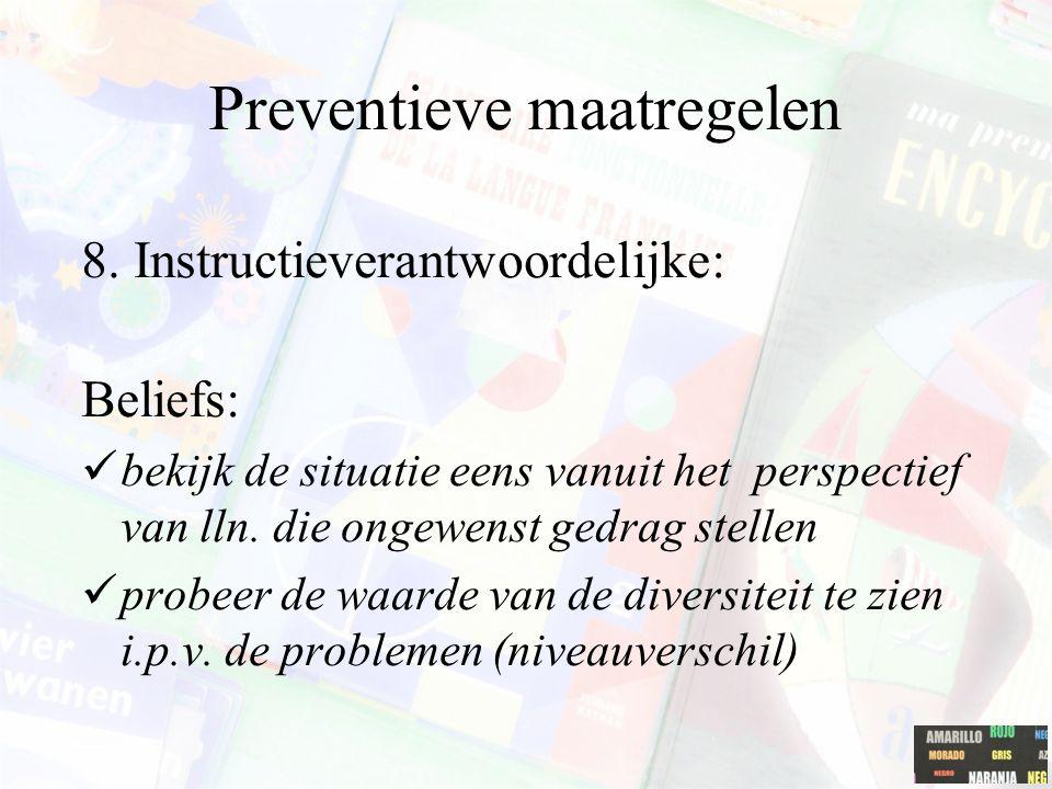 Preventieve maatregelen 8. Instructieverantwoordelijke: Beliefs: bekijk de situatie eens vanuit het perspectief van lln. die ongewenst gedrag stellen