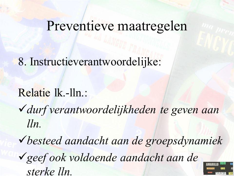 Preventieve maatregelen 8. Instructieverantwoordelijke: Relatie lk.-lln.: durf verantwoordelijkheden te geven aan lln. besteed aandacht aan de groepsd
