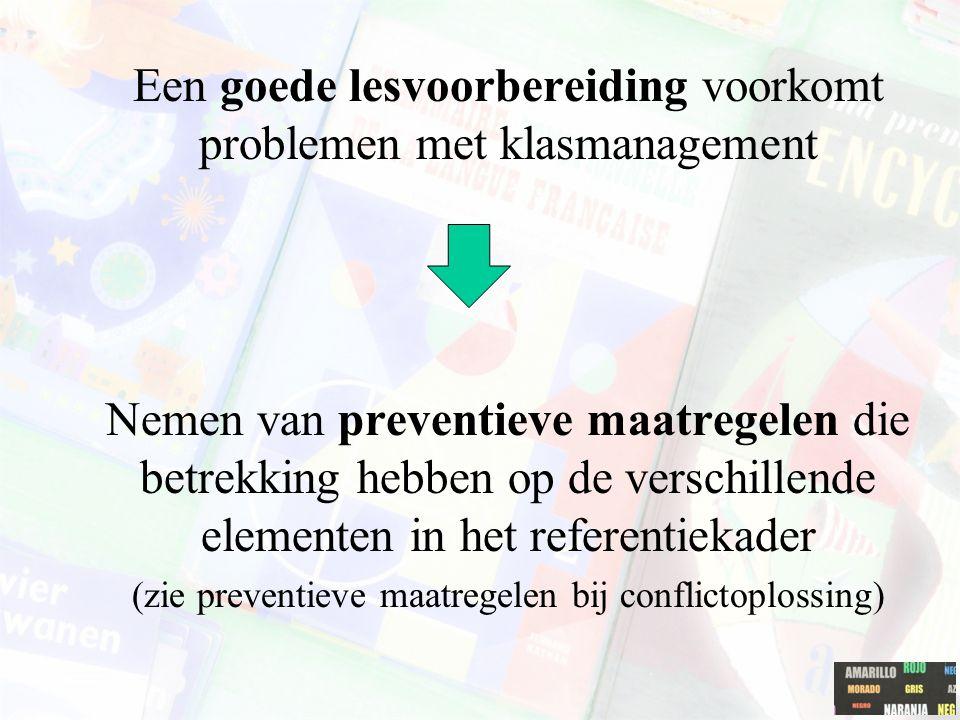 Een goede lesvoorbereiding voorkomt problemen met klasmanagement Nemen van preventieve maatregelen die betrekking hebben op de verschillende elementen