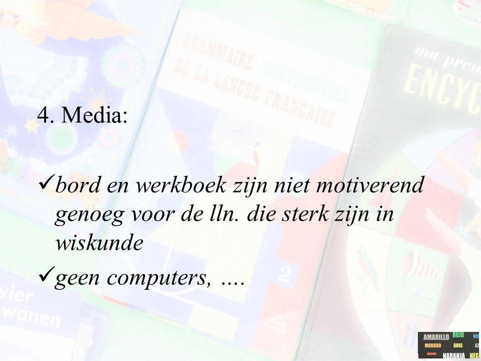4. Media: bord en werkboek zijn niet motiverend genoeg voor de lln. die sterk zijn in wiskunde geen computers, ….
