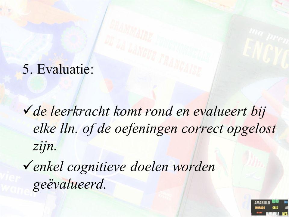 5. Evaluatie: de leerkracht komt rond en evalueert bij elke lln. of de oefeningen correct opgelost zijn. enkel cognitieve doelen worden geëvalueerd.
