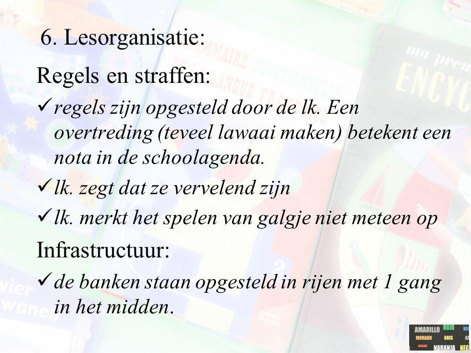 6. Lesorganisatie: Regels en straffen: regels zijn opgesteld door de lk. Een overtreding (teveel lawaai maken) betekent een nota in de schoolagenda. l