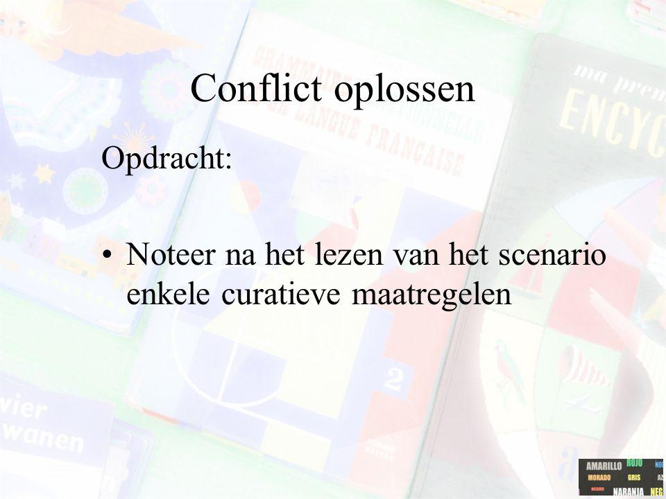 Conflict oplossen Opdracht: Noteer na het lezen van het scenario enkele curatieve maatregelen
