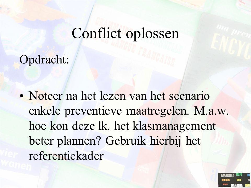 Conflict oplossen Opdracht: Noteer na het lezen van het scenario enkele preventieve maatregelen. M.a.w. hoe kon deze lk. het klasmanagement beter plan