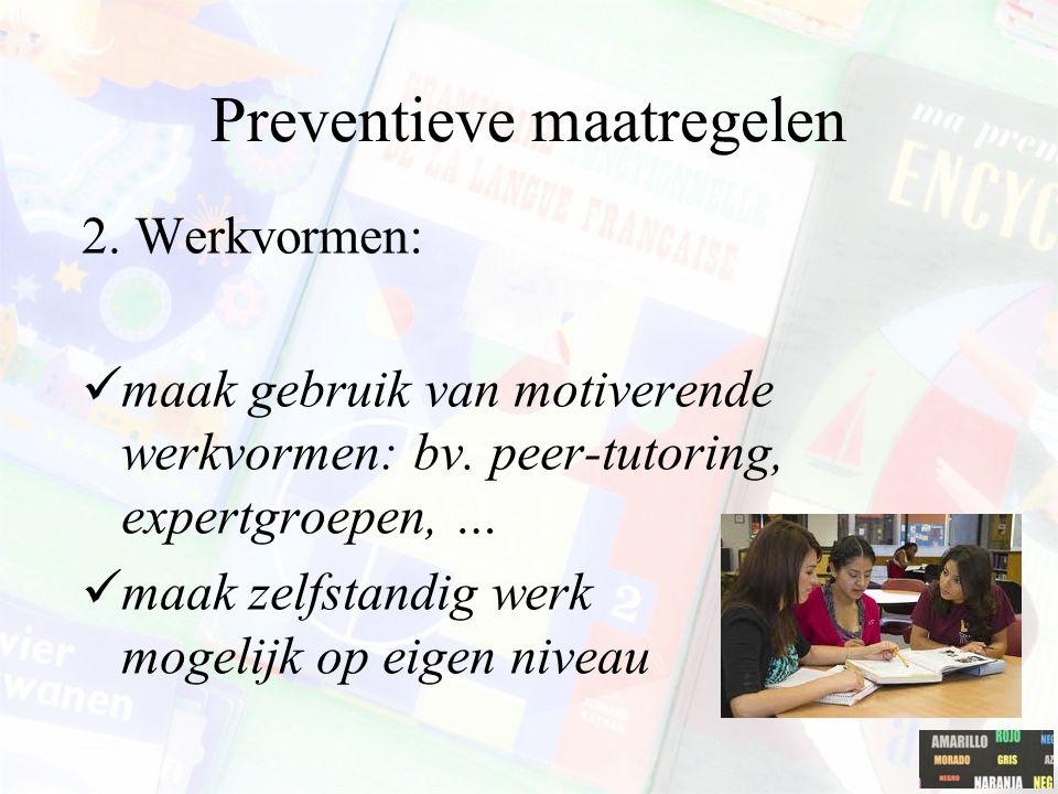 Preventieve maatregelen 2. Werkvormen: maak gebruik van motiverende werkvormen: bv. peer-tutoring, expertgroepen, … maak zelfstandig werk mogelijk op