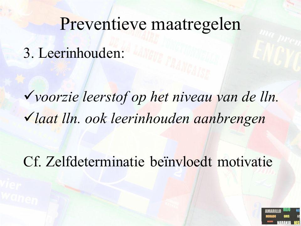 Preventieve maatregelen 3. Leerinhouden: voorzie leerstof op het niveau van de lln. laat lln. ook leerinhouden aanbrengen Cf. Zelfdeterminatie beïnvlo