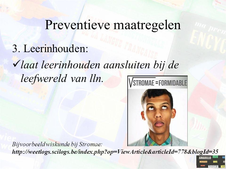Preventieve maatregelen 3. Leerinhouden: laat leerinhouden aansluiten bij de leefwereld van lln. Bijvoorbeeld wiskunde bij Stromae: http://weetlogs.sc